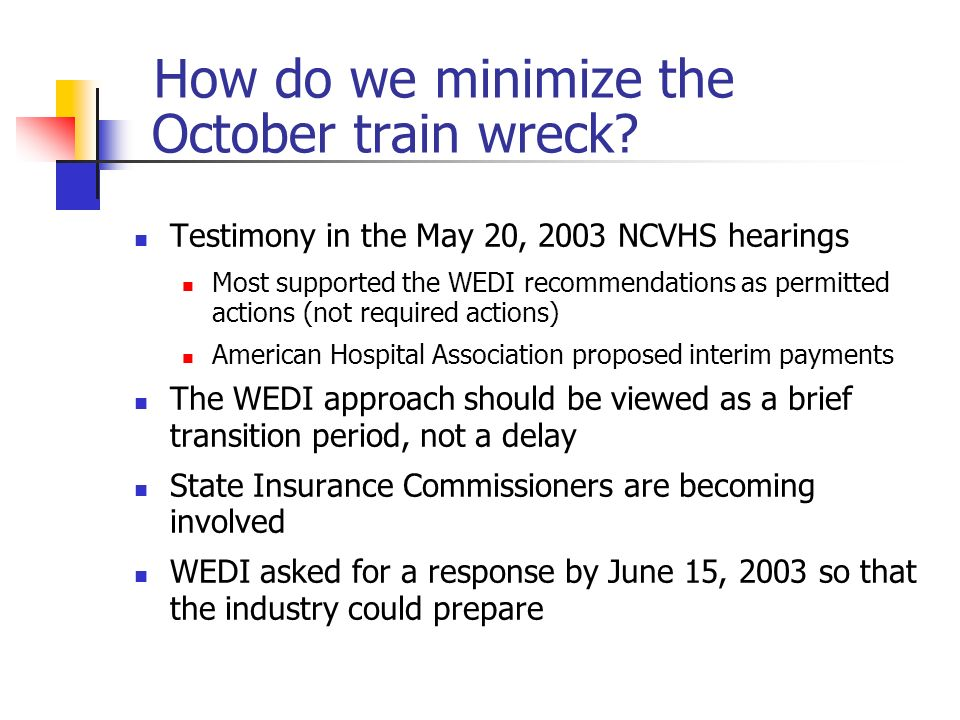 How do we minimize the October train wreck? Testimony in the May 20, 2003 NCVHS hearings Most supported the WEDI recommendations as permitted actions