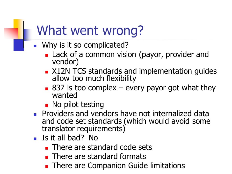 What went wrong? Why is it so complicated? Lack of a common vision (payor, provider and vendor) X12N TCS standards and implementation guides allow too
