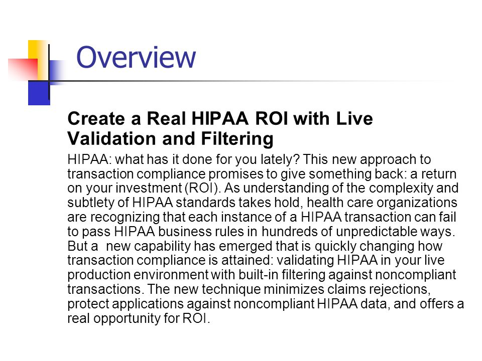 Overview Create a Real HIPAA ROI with Live Validation and Filtering HIPAA: what has it done for you lately? This new approach to transaction complianc