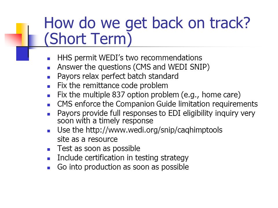 How do we get back on track? (Short Term) HHS permit WEDIs two recommendations Answer the questions (CMS and WEDI SNIP) Payors relax perfect batch sta