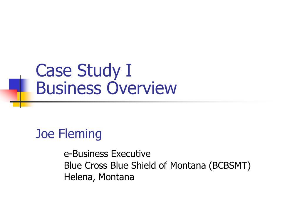 Case Study I Business Overview Joe Fleming e-Business Executive Blue Cross Blue Shield of Montana (BCBSMT) Helena, Montana