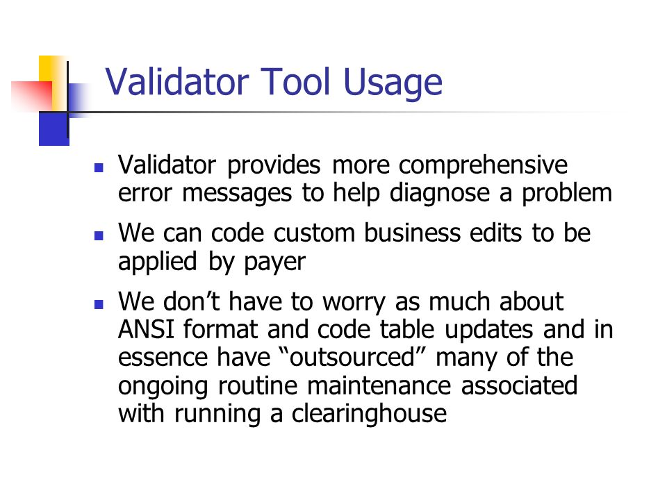 Validator Tool Usage Validator provides more comprehensive error messages to help diagnose a problem We can code custom business edits to be applied b