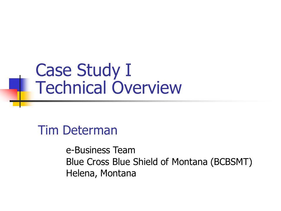 Case Study I Technical Overview Tim Determan e-Business Team Blue Cross Blue Shield of Montana (BCBSMT) Helena, Montana