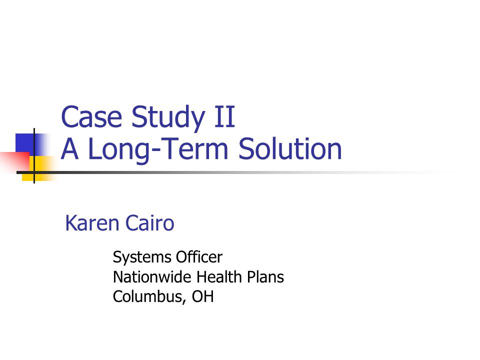 Case Study II A Long-Term Solution Karen Cairo Systems Officer Nationwide Health Plans Columbus, OH