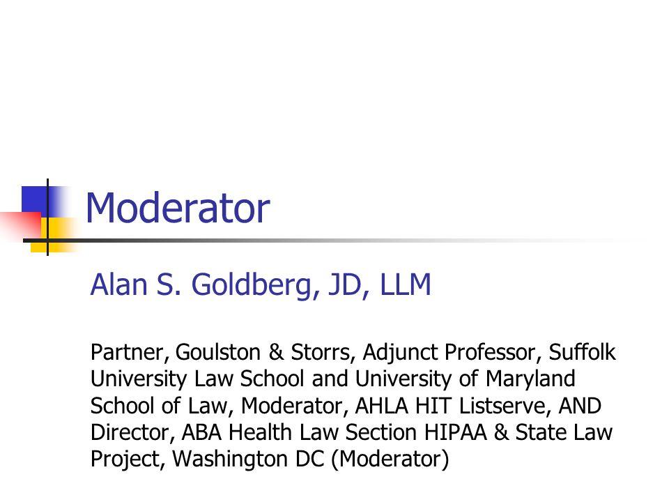 Moderator Alan S. Goldberg, JD, LLM Partner, Goulston & Storrs, Adjunct Professor, Suffolk University Law School and University of Maryland School of