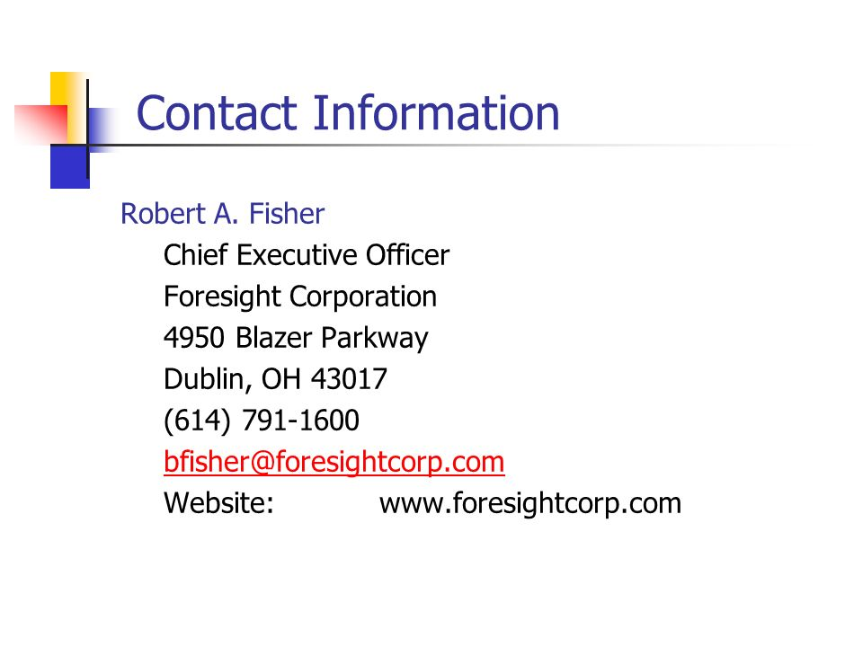 Contact Information Robert A. Fisher Chief Executive Officer Foresight Corporation 4950 Blazer Parkway Dublin, OH 43017 (614) 791-1600 bfisher@foresig