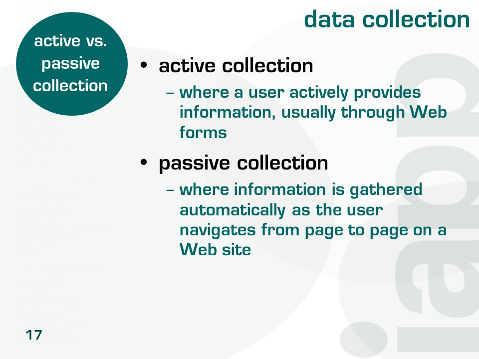 17 data collection active collection – where a user actively provides information, usually through Web forms passive collection – where information is