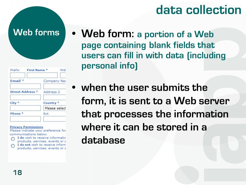 18 data collection Web form : a portion of a Web page containing blank fields that users can fill in with data (including personal info) when the user