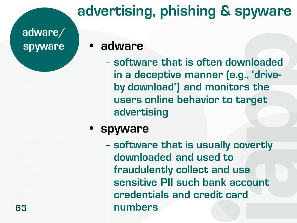 63 advertising, phishing & spyware adware – software that is often downloaded in a deceptive manner (e.g., drive- by download) and monitors the users