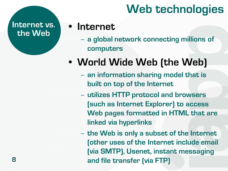 8 Web technologies Internet – a global network connecting millions of computers World Wide Web (the Web) – an information sharing model that is built
