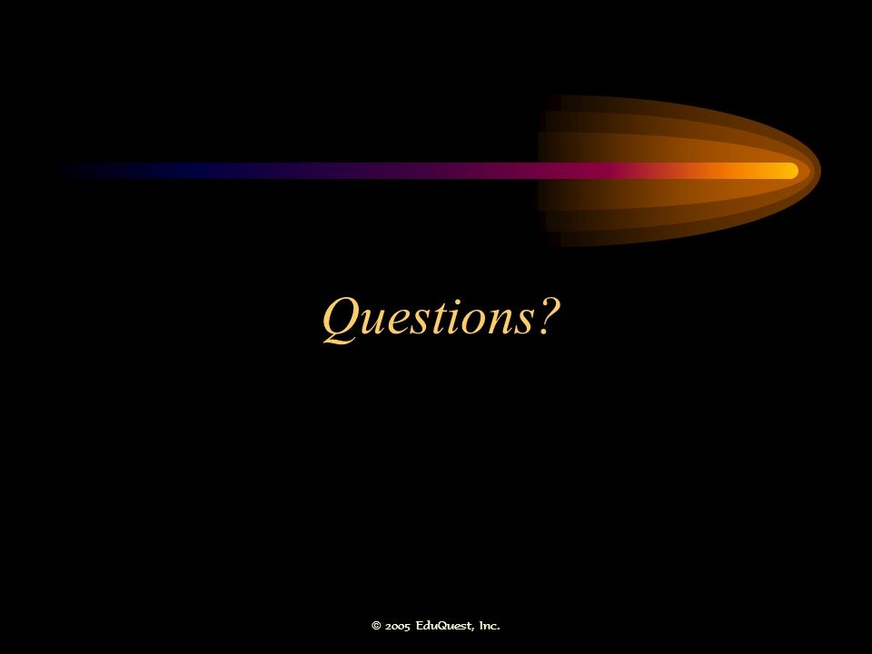 © 2005 EduQuest, Inc. Questions