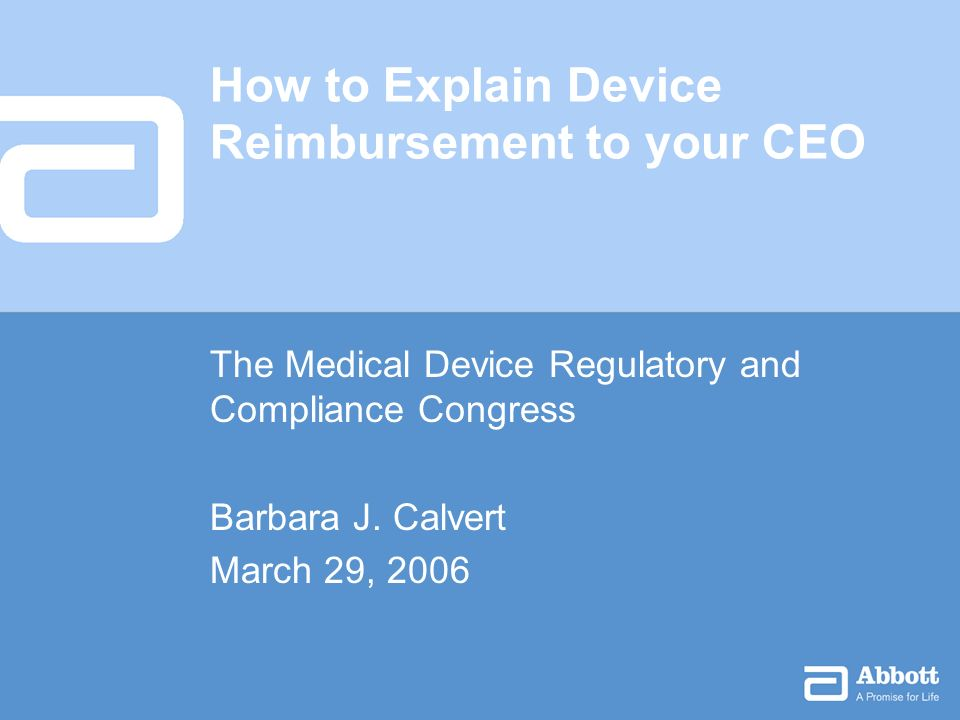 How to Explain Device Reimbursement to your CEO The Medical Device Regulatory and Compliance Congress Barbara J.