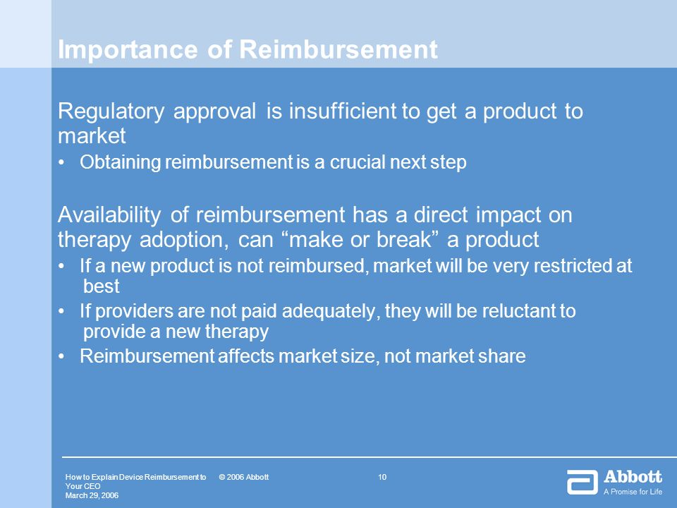 How to Explain Device Reimbursement to Your CEO March 29, © 2006 Abbott Importance of Reimbursement Regulatory approval is insufficient to get a product to market Obtaining reimbursement is a crucial next step Availability of reimbursement has a direct impact on therapy adoption, can make or break a product If a new product is not reimbursed, market will be very restricted at best If providers are not paid adequately, they will be reluctant to provide a new therapy Reimbursement affects market size, not market share