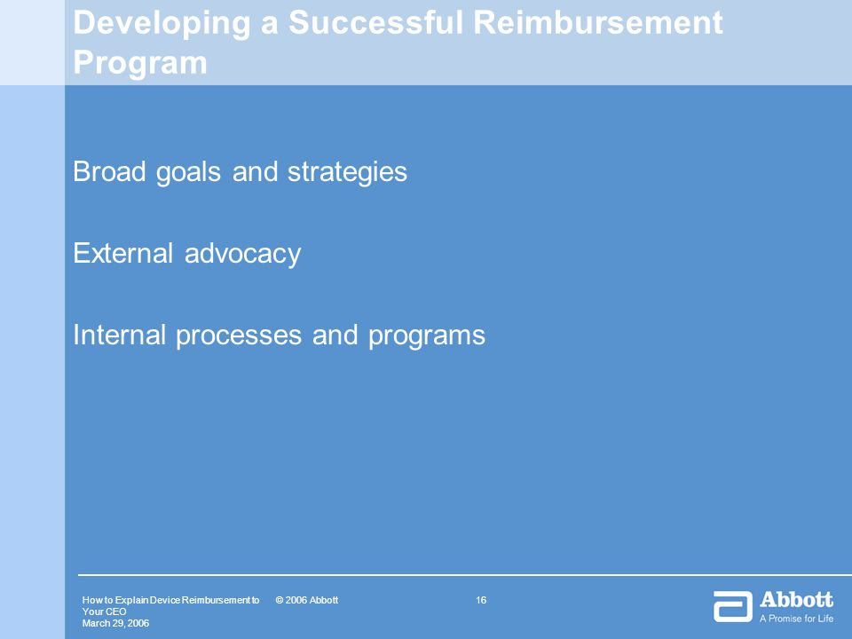 How to Explain Device Reimbursement to Your CEO March 29, 2006 16© 2006 Abbott Developing a Successful Reimbursement Program Broad goals and strategie