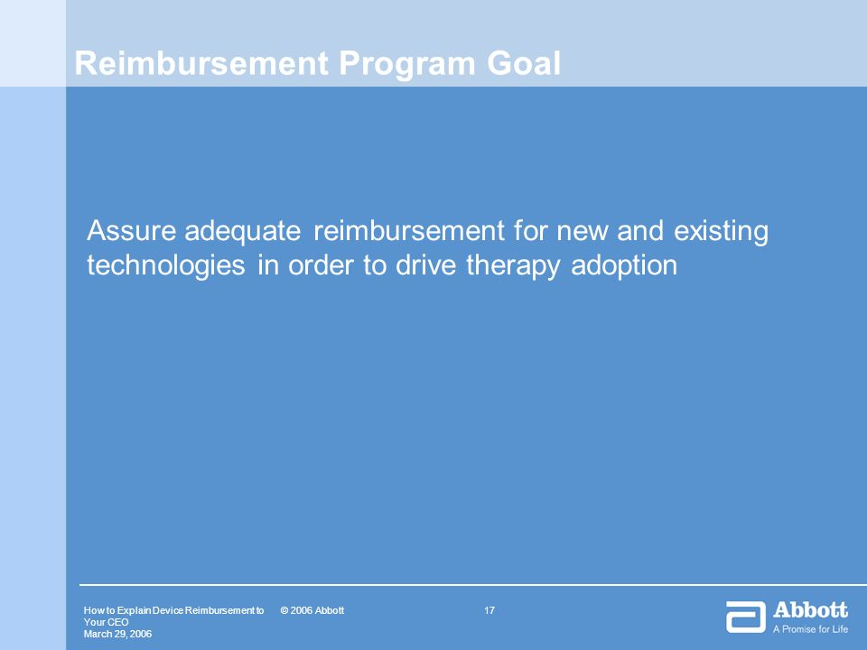 How to Explain Device Reimbursement to Your CEO March 29, © 2006 Abbott Reimbursement Program Goal Assure adequate reimbursement for new and existing technologies in order to drive therapy adoption