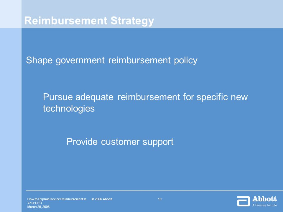 How to Explain Device Reimbursement to Your CEO March 29, © 2006 Abbott Reimbursement Strategy Shape government reimbursement policy Pursue adequate reimbursement for specific new technologies Provide customer support