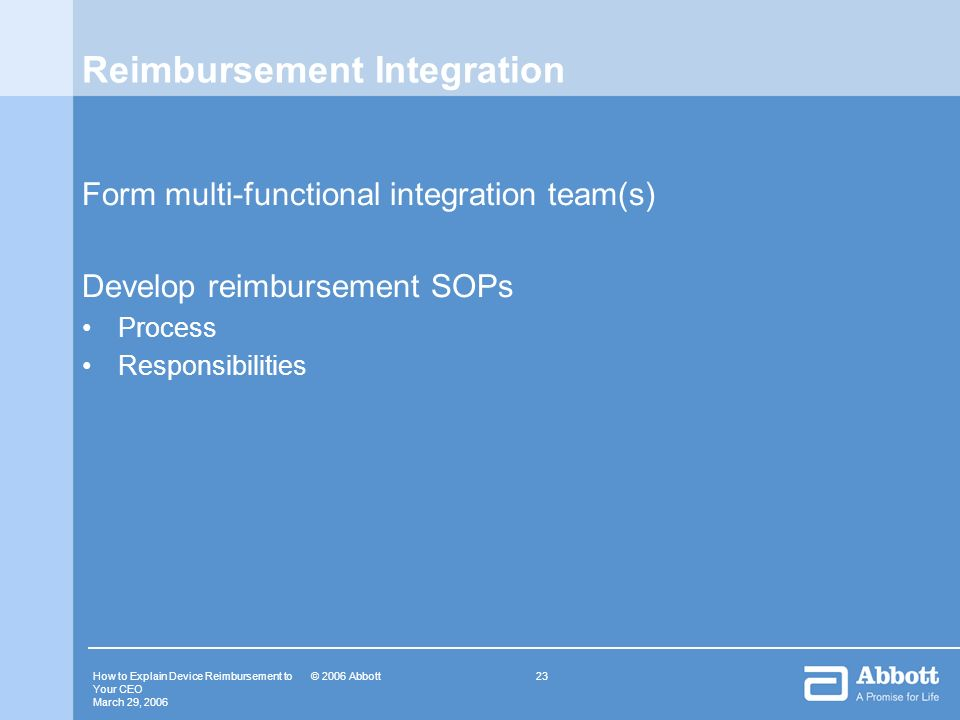 How to Explain Device Reimbursement to Your CEO March 29, 2006 23© 2006 Abbott Reimbursement Integration Form multi-functional integration team(s) Dev