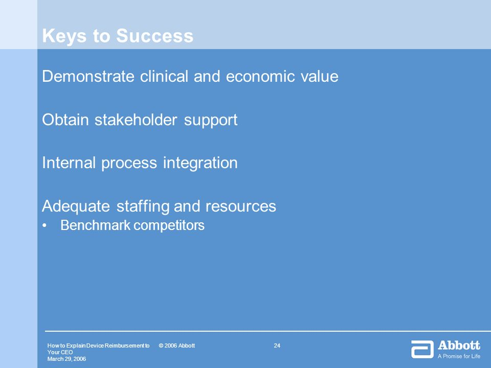 How to Explain Device Reimbursement to Your CEO March 29, © 2006 Abbott Keys to Success Demonstrate clinical and economic value Obtain stakeholder support Internal process integration Adequate staffing and resources Benchmark competitors