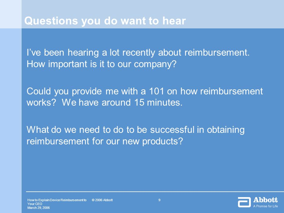 How to Explain Device Reimbursement to Your CEO March 29, © 2006 Abbott Questions you do want to hear Ive been hearing a lot recently about reimbursement.