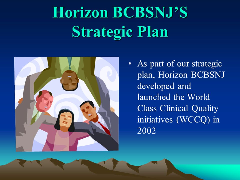 Horizon BCBSNJS Strategic Plan As part of our strategic plan, Horizon BCBSNJ developed and launched the World Class Clinical Quality initiatives (WCCQ) in 2002