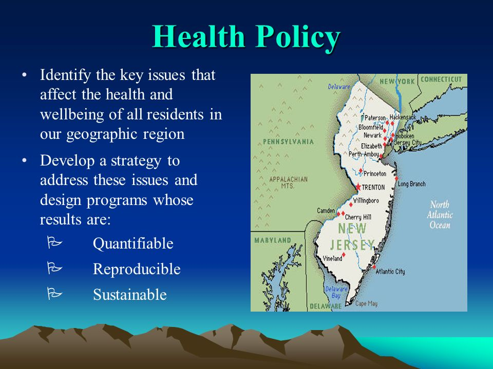 Health Policy Identify the key issues that affect the health and wellbeing of all residents in our geographic region Develop a strategy to address these issues and design programs whose results are: Quantifiable Reproducible Sustainable
