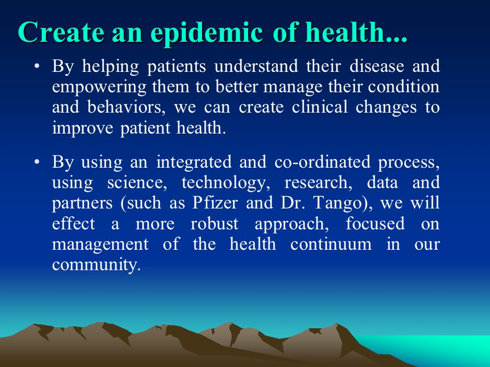Create an epidemic of health... By helping patients understand their disease and empowering them to better manage their condition and behaviors, we ca