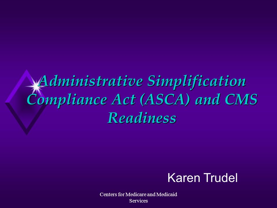 Centers for Medicare and Medicaid Services Administrative Simplification Compliance Act (ASCA) and CMS Readiness Karen Trudel