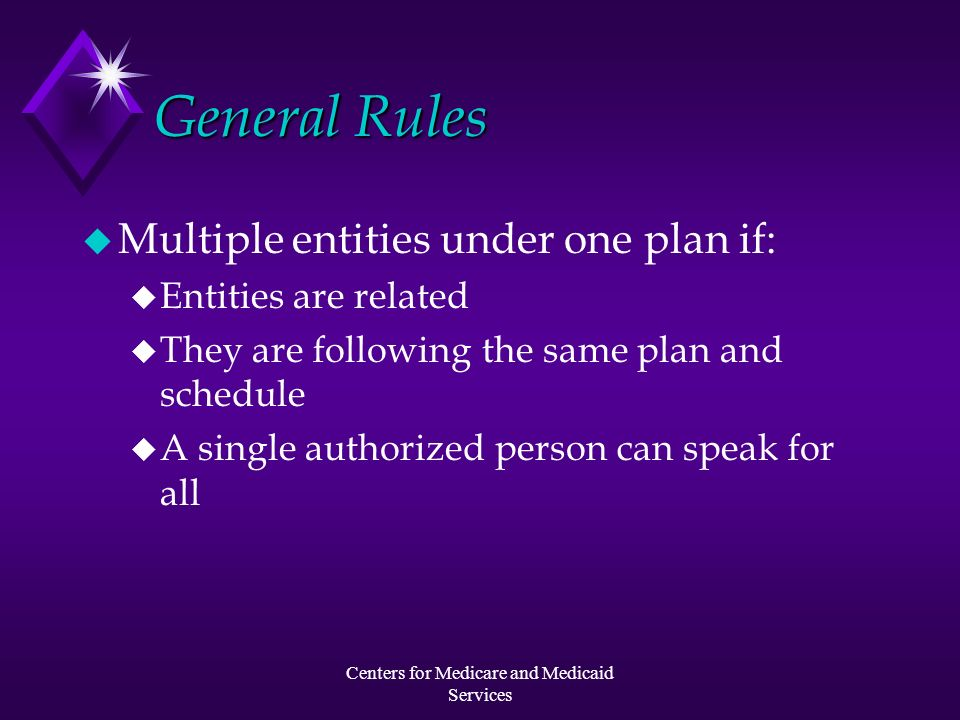Centers for Medicare and Medicaid Services General Rules u Multiple entities under one plan if: u Entities are related u They are following the same p