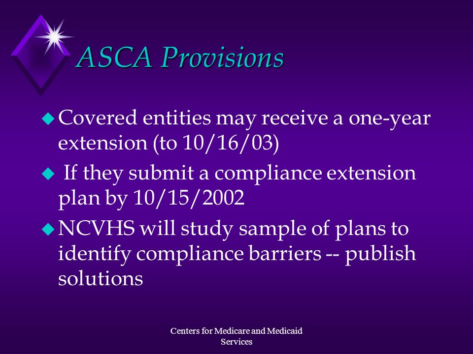 Centers for Medicare and Medicaid Services ASCA Provisions u Covered entities may receive a one-year extension (to 10/16/03) u If they submit a compli