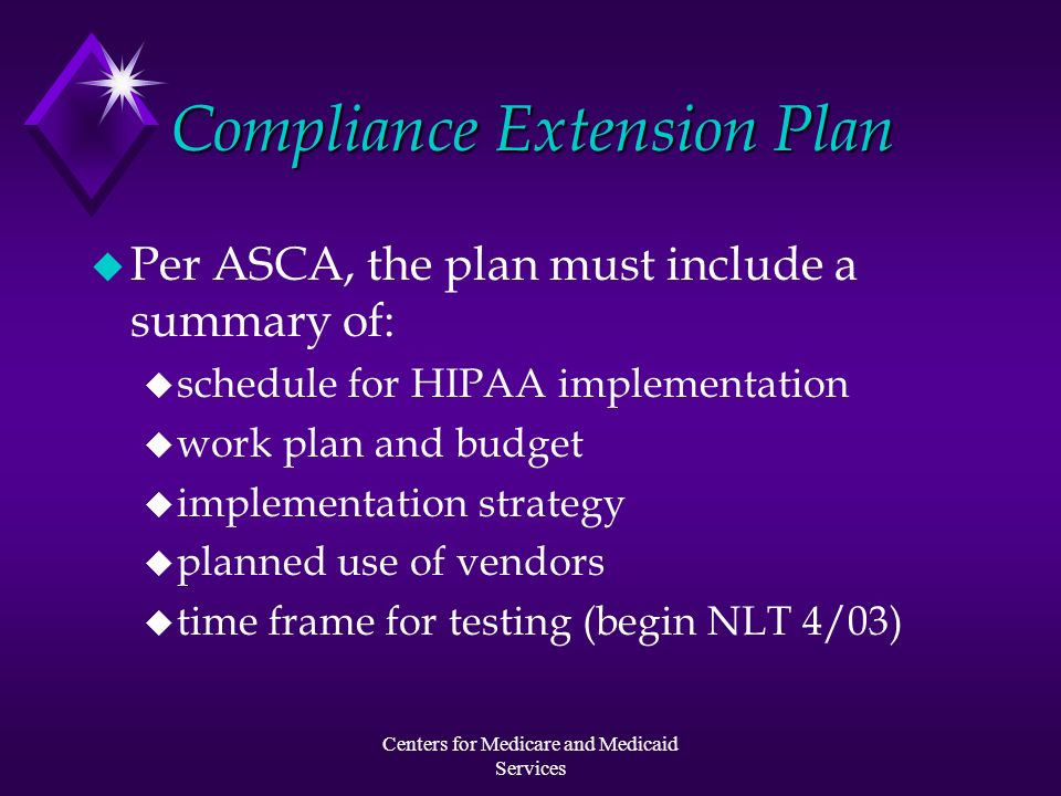 Centers for Medicare and Medicaid Services Compliance Extension Plan u Per ASCA, the plan must include a summary of: u schedule for HIPAA implementati