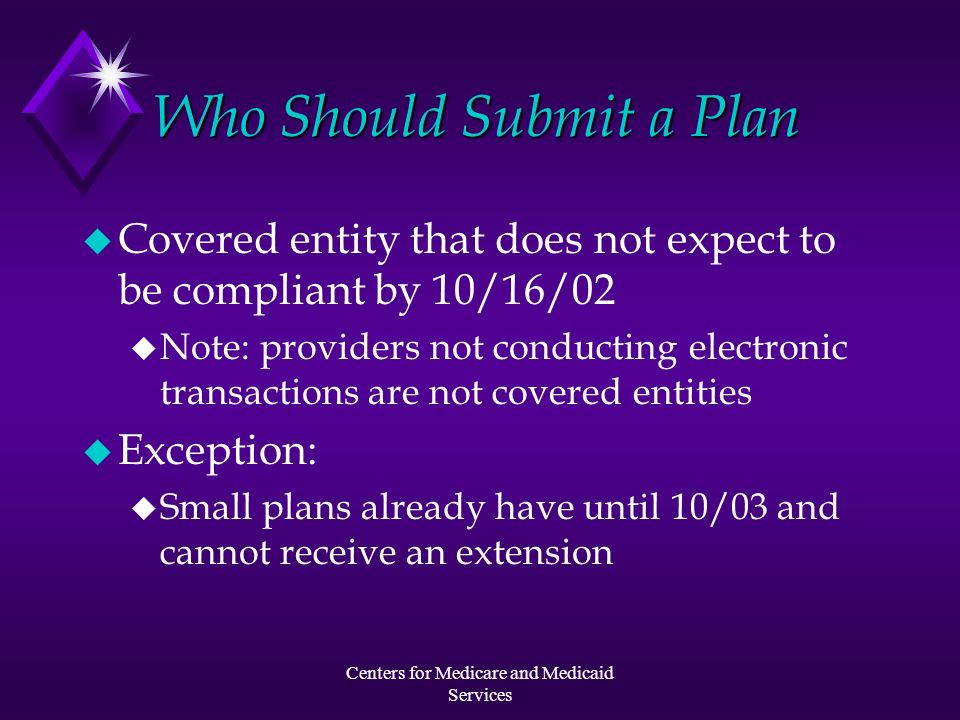 Centers for Medicare and Medicaid Services Who Should Submit a Plan u Covered entity that does not expect to be compliant by 10/16/02 u Note: provider
