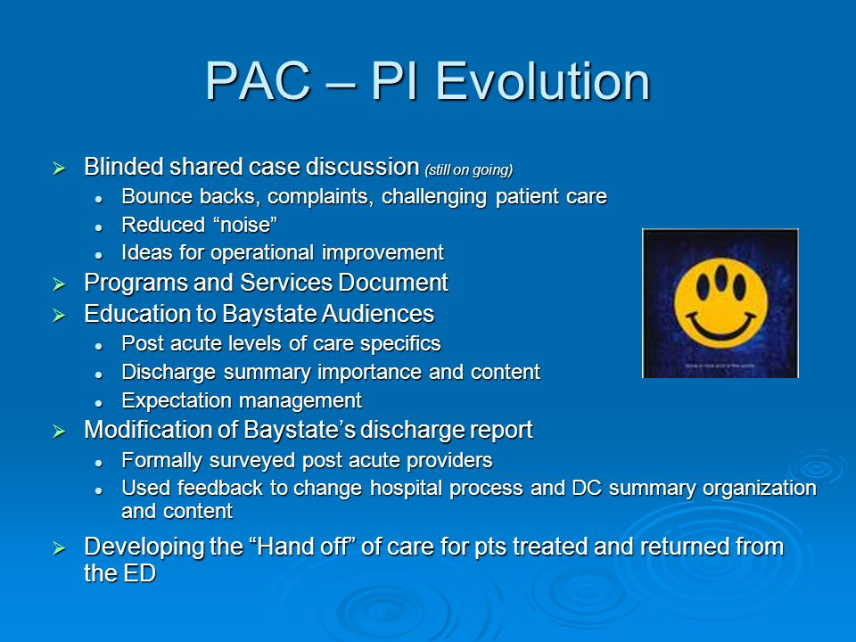 PAC – PI Evolution Blinded shared case discussion (still on going) Blinded shared case discussion (still on going) Bounce backs, complaints, challenging patient care Bounce backs, complaints, challenging patient care Reduced noise Reduced noise Ideas for operational improvement Ideas for operational improvement Programs and Services Document Programs and Services Document Education to Baystate Audiences Education to Baystate Audiences Post acute levels of care specifics Post acute levels of care specifics Discharge summary importance and content Discharge summary importance and content Expectation management Expectation management Modification of Baystates discharge report Modification of Baystates discharge report Formally surveyed post acute providers Formally surveyed post acute providers Used feedback to change hospital process and DC summary organization and content Used feedback to change hospital process and DC summary organization and content Developing the Hand off of care for pts treated and returned from the ED Developing the Hand off of care for pts treated and returned from the ED