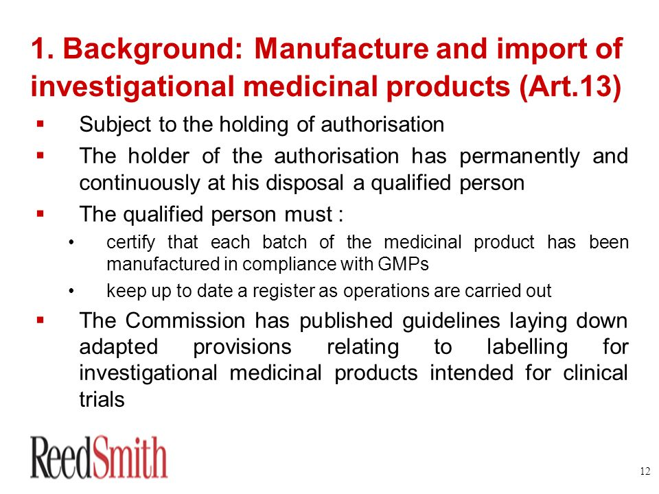 12 1. Background: Manufacture and import of investigational medicinal products (Art.13) Subject to the holding of authorisation The holder of the auth