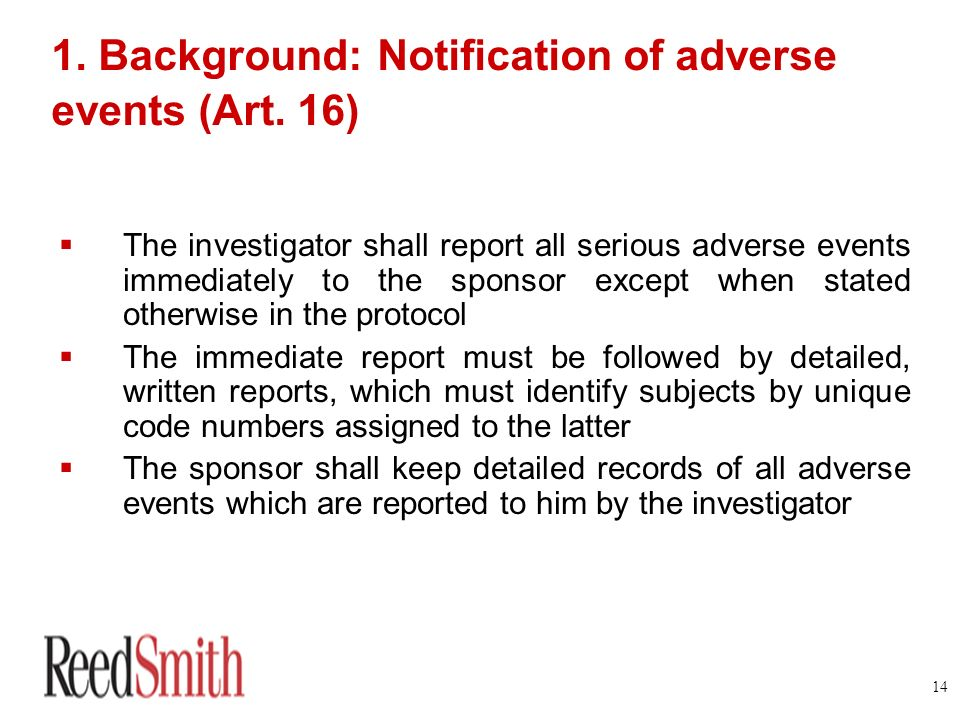14 1. Background: Notification of adverse events (Art. 16) The investigator shall report all serious adverse events immediately to the sponsor except