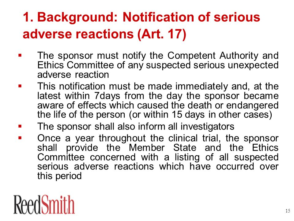 15 1. Background: Notification of serious adverse reactions (Art. 17) The sponsor must notify the Competent Authority and Ethics Committee of any susp