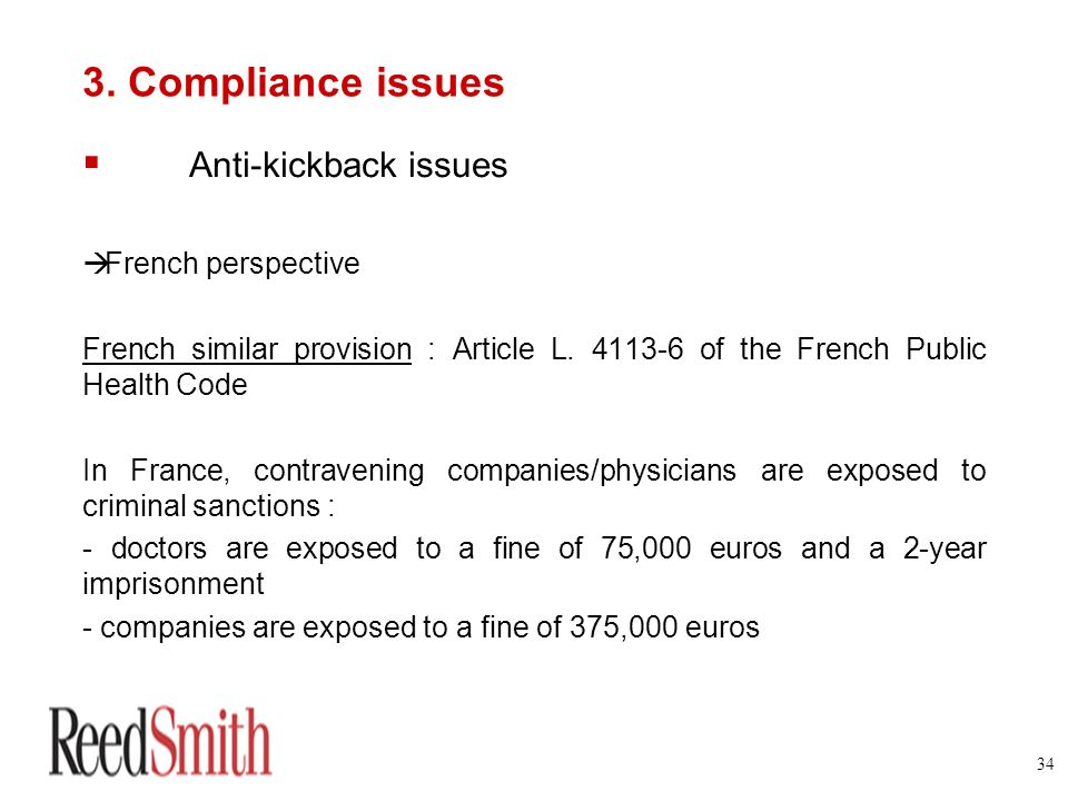 34 3. Compliance issues Anti-kickback issues French perspective French similar provision : Article L. 4113-6 of the French Public Health Code In Franc