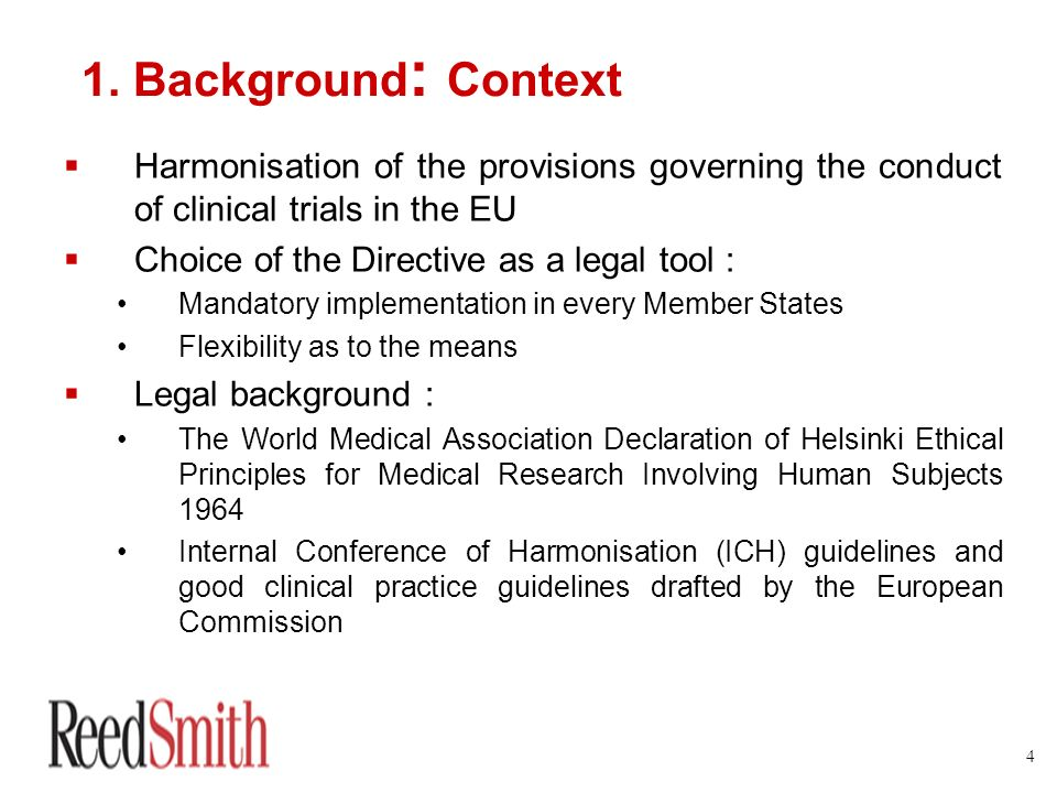 4 1. Background : Context Harmonisation of the provisions governing the conduct of clinical trials in the EU Choice of the Directive as a legal tool :