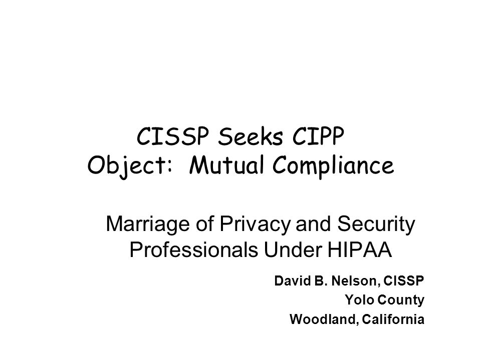 CISSP Seeks CIPP Object: Mutual Compliance Marriage of Privacy and Security Professionals Under HIPAA David B.