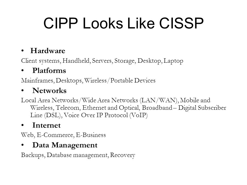 CIPP Looks Like CISSP Hardware Client systems, Handheld, Servers, Storage, Desktop, Laptop Platforms Mainframes, Desktops, Wireless/Portable Devices Networks Local Area Networks/Wide Area Networks (LAN/WAN), Mobile and Wireless, Telecom, Ethernet and Optical, Broadband – Digital Subscriber Line (DSL), Voice Over IP Protocol (VoIP) Internet Web, E-Commerce, E-Business Data Management Backups, Database management, Recovery