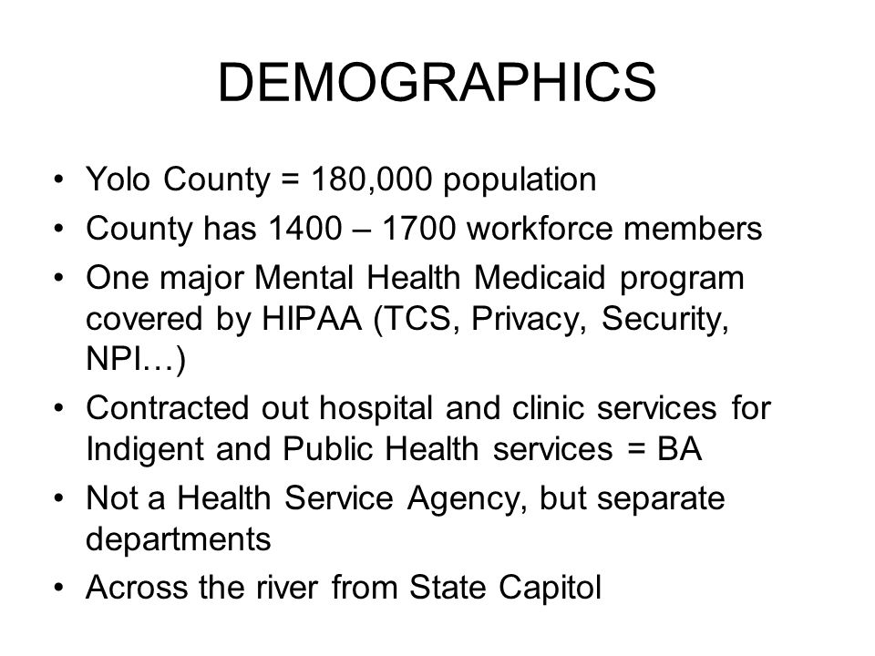 DEMOGRAPHICS Yolo County = 180,000 population County has 1400 – 1700 workforce members One major Mental Health Medicaid program covered by HIPAA (TCS, Privacy, Security, NPI…) Contracted out hospital and clinic services for Indigent and Public Health services = BA Not a Health Service Agency, but separate departments Across the river from State Capitol