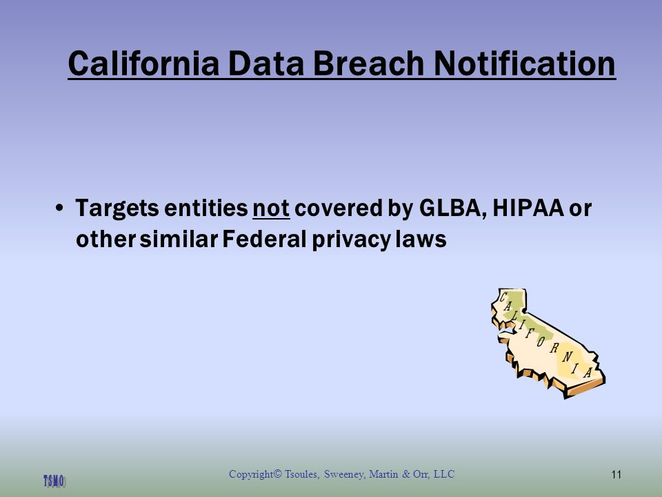 Copyright © Tsoules, Sweeney, Martin & Orr, LLC11 California Data Breach Notification Targets entities not covered by GLBA, HIPAA or other similar Federal privacy laws