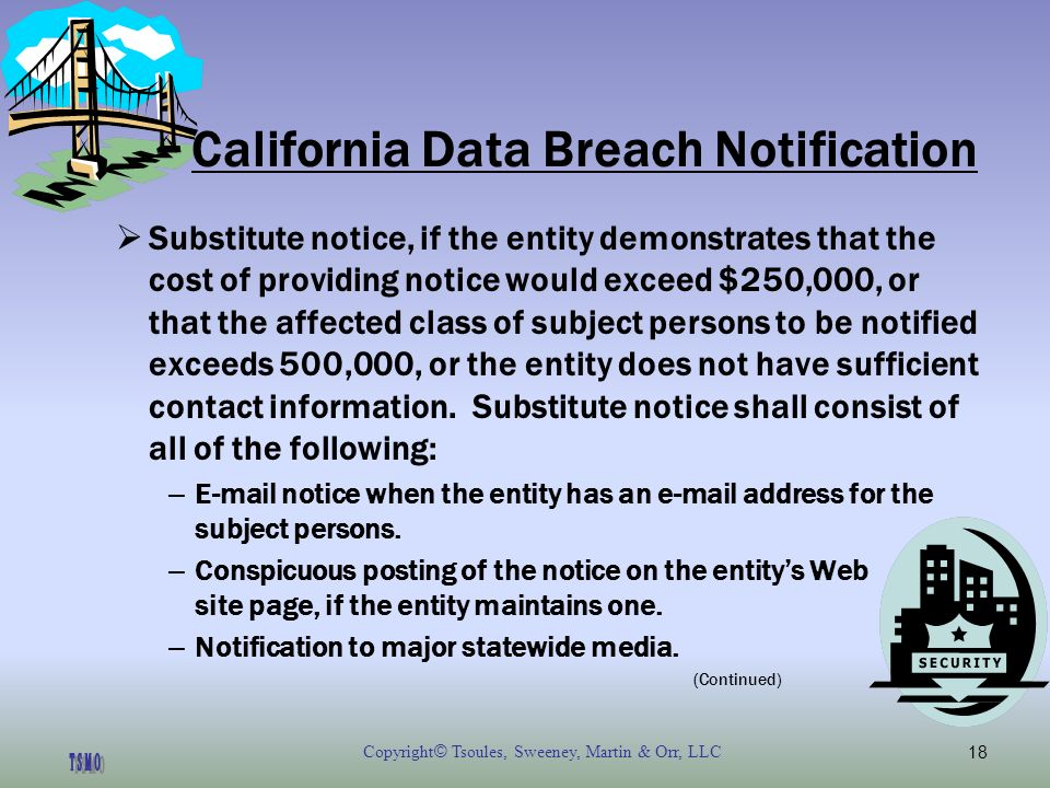 Copyright © Tsoules, Sweeney, Martin & Orr, LLC18 California Data Breach Notification Substitute notice, if the entity demonstrates that the cost of providing notice would exceed $250,000, or that the affected class of subject persons to be notified exceeds 500,000, or the entity does not have sufficient contact information.