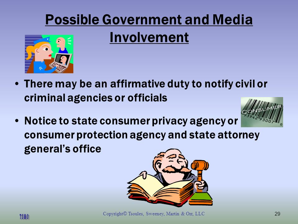 Copyright © Tsoules, Sweeney, Martin & Orr, LLC29 Possible Government and Media Involvement There may be an affirmative duty to notify civil or criminal agencies or officials Notice to state consumer privacy agency or consumer protection agency and state attorney generals office