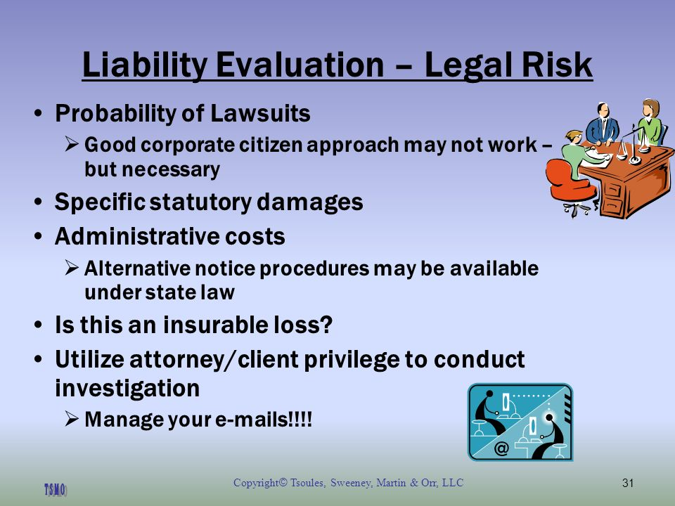 Copyright © Tsoules, Sweeney, Martin & Orr, LLC31 Liability Evaluation – Legal Risk Probability of Lawsuits Good corporate citizen approach may not work – but necessary Specific statutory damages Administrative costs Alternative notice procedures may be available under state law Is this an insurable loss.