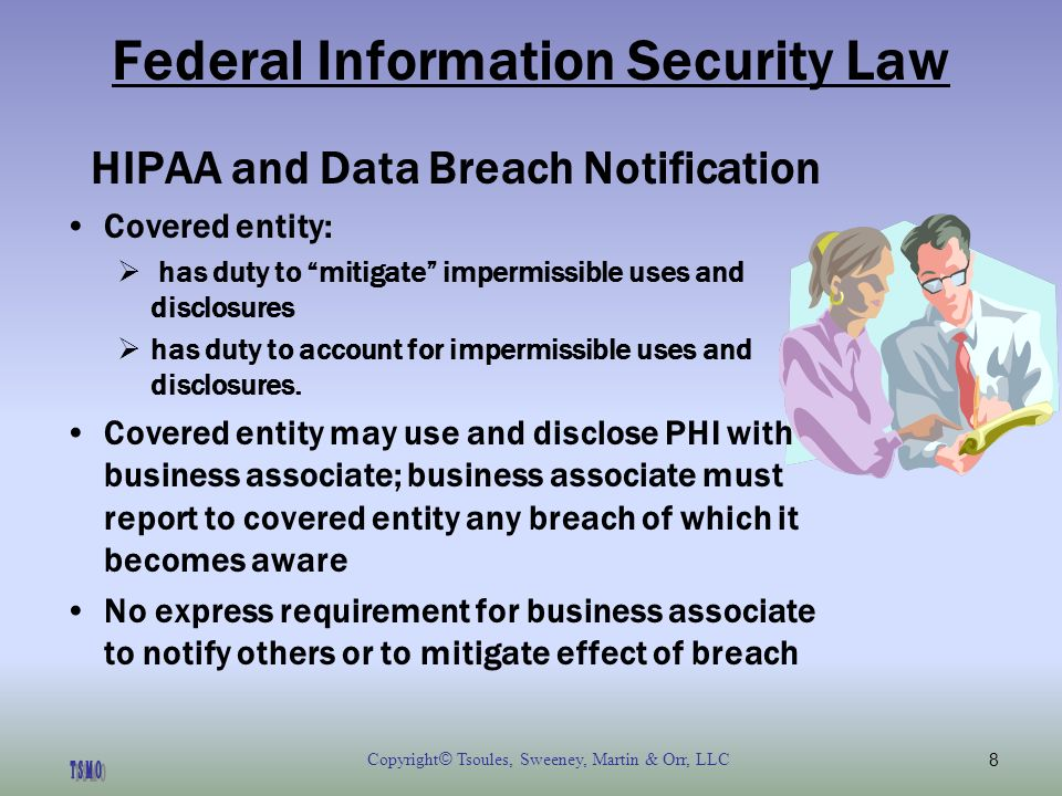 Copyright © Tsoules, Sweeney, Martin & Orr, LLC8 Federal Information Security Law HIPAA and Data Breach Notification Covered entity: has duty to mitigate impermissible uses and disclosures has duty to account for impermissible uses and disclosures.