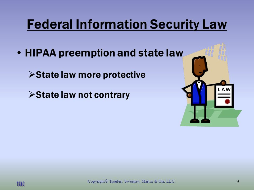 Copyright © Tsoules, Sweeney, Martin & Orr, LLC9 Federal Information Security Law HIPAA preemption and state law State law more protective State law not contrary