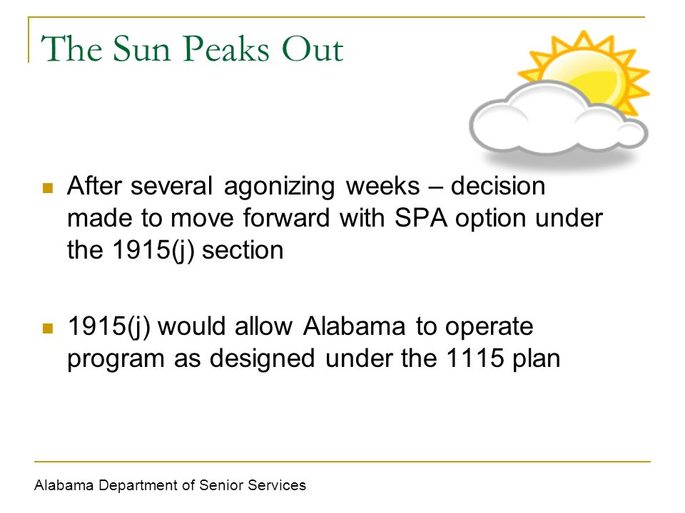 The Sun Peaks Out After several agonizing weeks – decision made to move forward with SPA option under the 1915(j) section 1915(j) would allow Alabama to operate program as designed under the 1115 plan Alabama Department of Senior Services