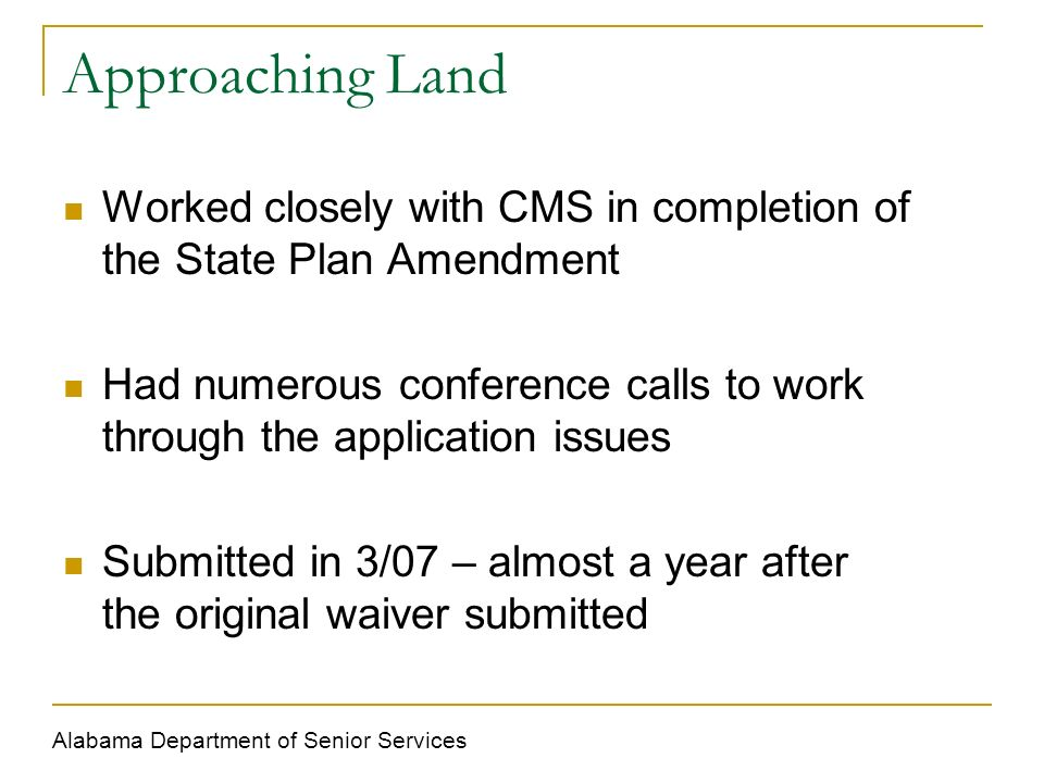 Approaching Land Worked closely with CMS in completion of the State Plan Amendment Had numerous conference calls to work through the application issues Submitted in 3/07 – almost a year after the original waiver submitted Alabama Department of Senior Services