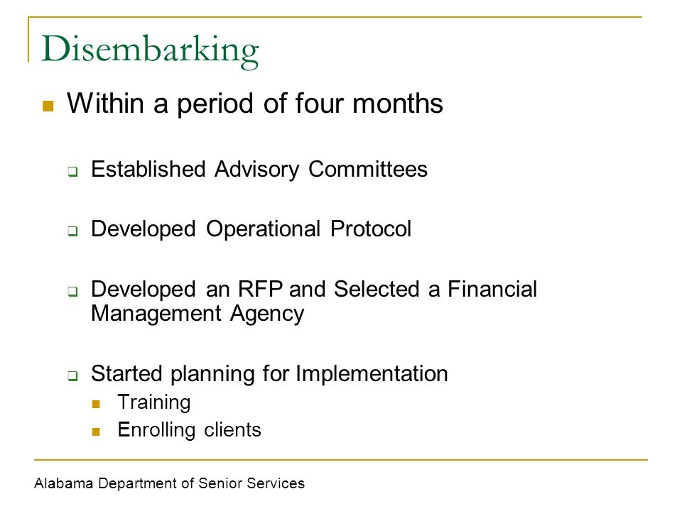 Disembarking Within a period of four months Established Advisory Committees Developed Operational Protocol Developed an RFP and Selected a Financial Management Agency Started planning for Implementation Training Enrolling clients Alabama Department of Senior Services