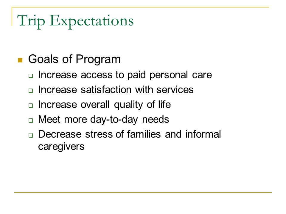 Trip Expectations Goals of Program Increase access to paid personal care Increase satisfaction with services Increase overall quality of life Meet more day-to-day needs Decrease stress of families and informal caregivers